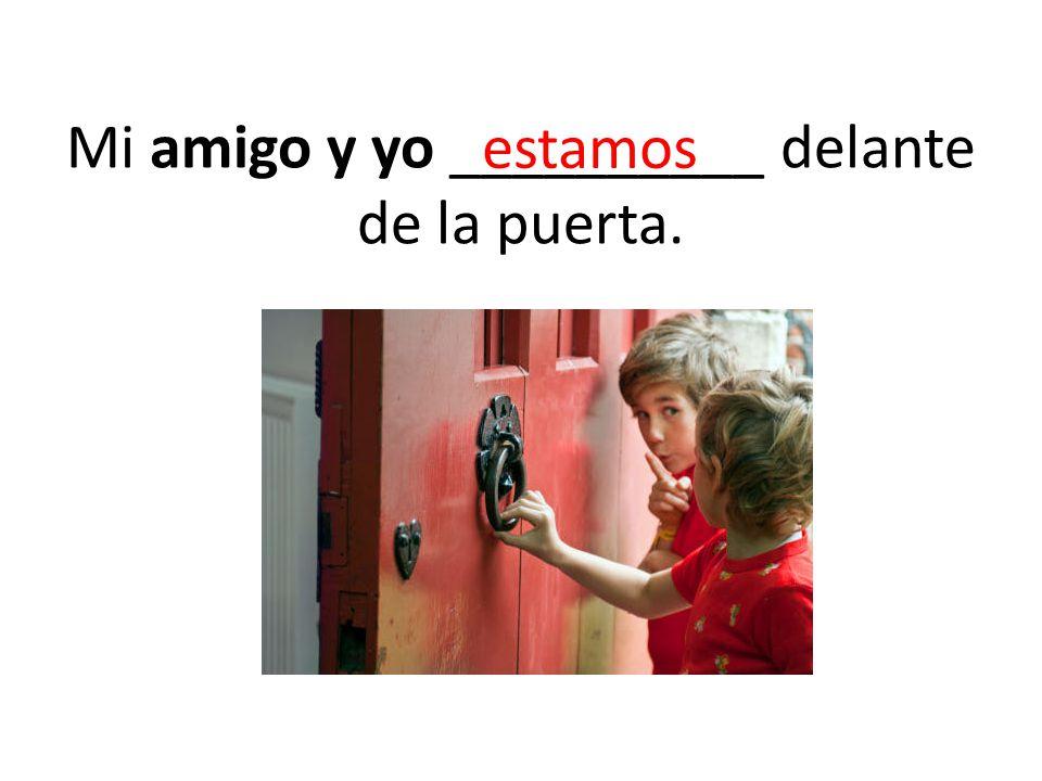 Mi amigo y yo __________ delante de la puerta.