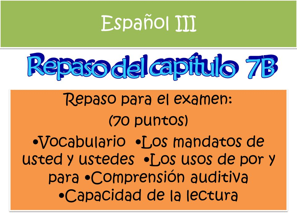 Español III Repaso del capítulo 7B Repaso para el examen: (70 puntos)