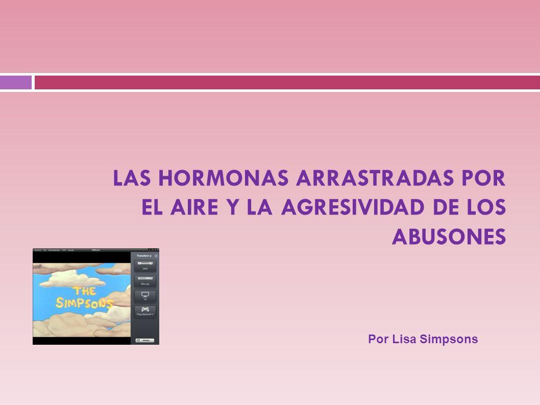 LAS HORMONAS ARRASTRADAS POR EL AIRE Y LA AGRESIVIDAD DE LOS ABUSONES