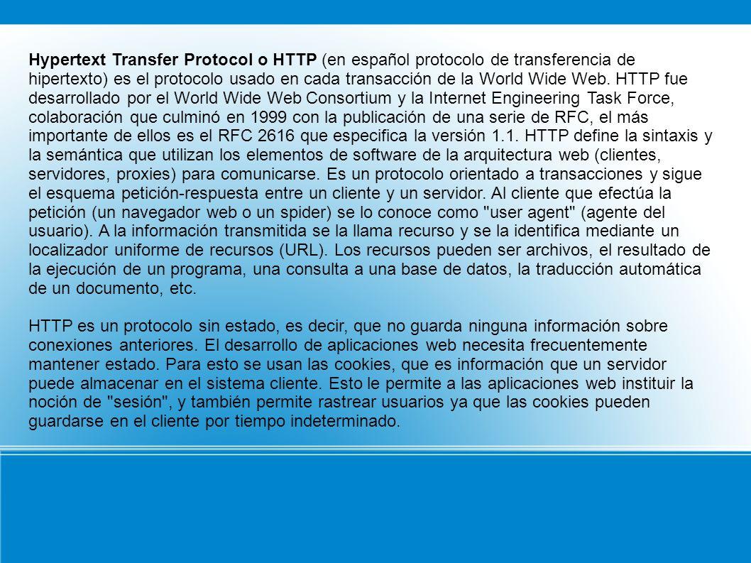 Hypertext Transfer Protocol o HTTP (en español protocolo de transferencia de hipertexto) es el protocolo usado en cada transacción de la World Wide Web. HTTP fue desarrollado por el World Wide Web Consortium y la Internet Engineering Task Force, colaboración que culminó en 1999 con la publicación de una serie de RFC, el más importante de ellos es el RFC 2616 que especifica la versión 1.1. HTTP define la sintaxis y la semántica que utilizan los elementos de software de la arquitectura web (clientes, servidores, proxies) para comunicarse. Es un protocolo orientado a transacciones y sigue el esquema petición-respuesta entre un cliente y un servidor. Al cliente que efectúa la petición (un navegador web o un spider) se lo conoce como user agent (agente del usuario). A la información transmitida se la llama recurso y se la identifica mediante un localizador uniforme de recursos (URL). Los recursos pueden ser archivos, el resultado de la ejecución de un programa, una consulta a una base de datos, la traducción automática de un documento, etc.