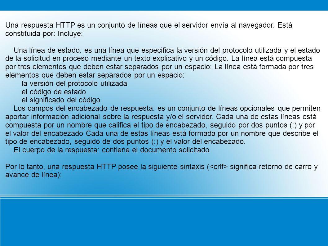 Una respuesta HTTP es un conjunto de líneas que el servidor envía al navegador. Está constituida por: Incluye:
