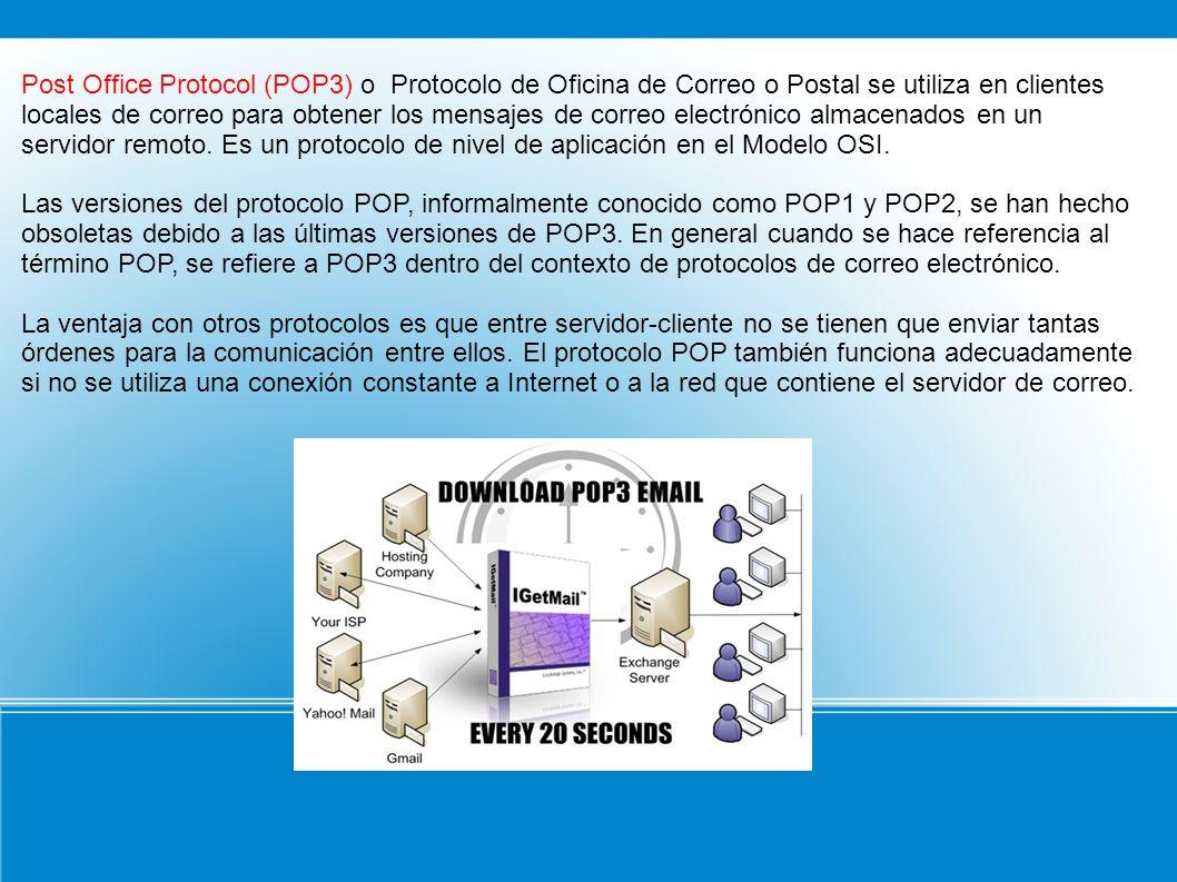 Post Office Protocol (POP3) o Protocolo de Oficina de Correo o Postal se utiliza en clientes locales de correo para obtener los mensajes de correo electrónico almacenados en un servidor remoto. Es un protocolo de nivel de aplicación en el Modelo OSI.