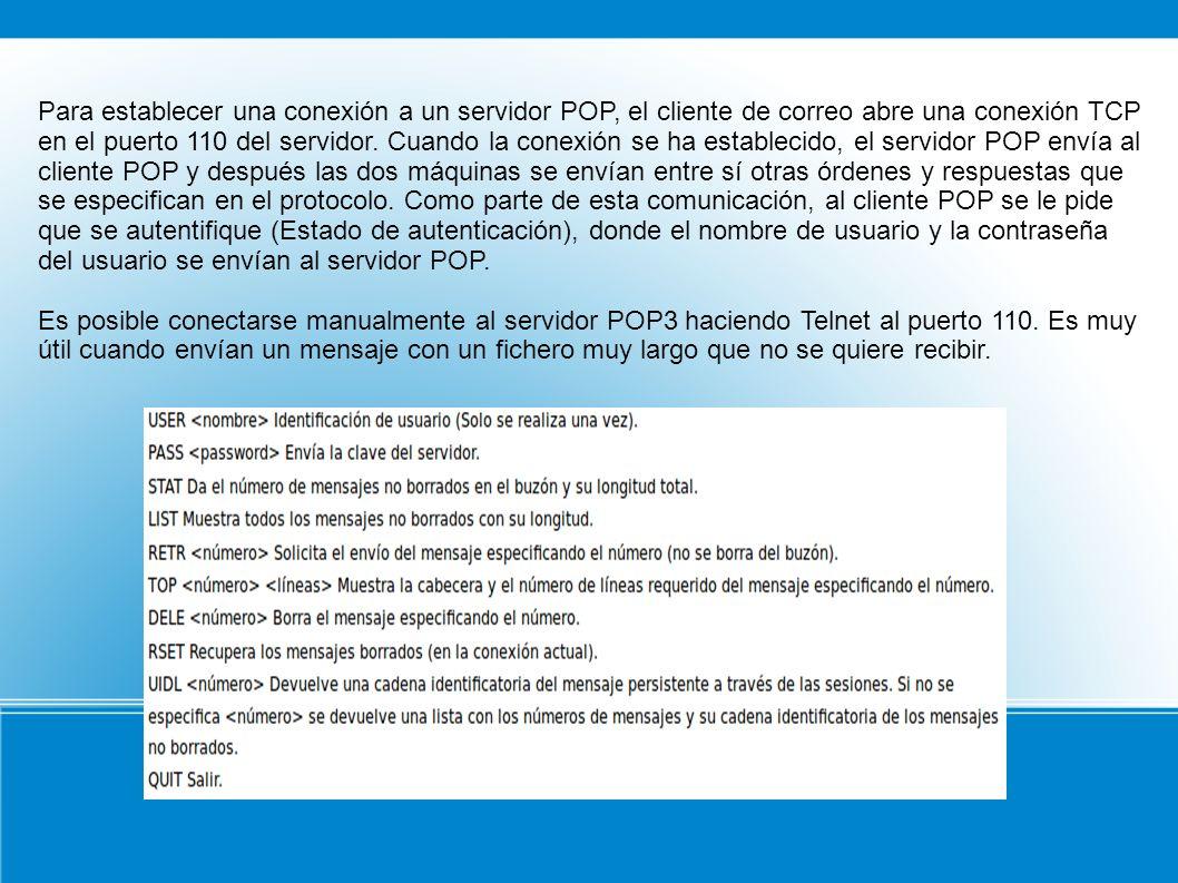 Para establecer una conexión a un servidor POP, el cliente de correo abre una conexión TCP en el puerto 110 del servidor. Cuando la conexión se ha establecido, el servidor POP envía al cliente POP y después las dos máquinas se envían entre sí otras órdenes y respuestas que se especifican en el protocolo. Como parte de esta comunicación, al cliente POP se le pide que se autentifique (Estado de autenticación), donde el nombre de usuario y la contraseña del usuario se envían al servidor POP.