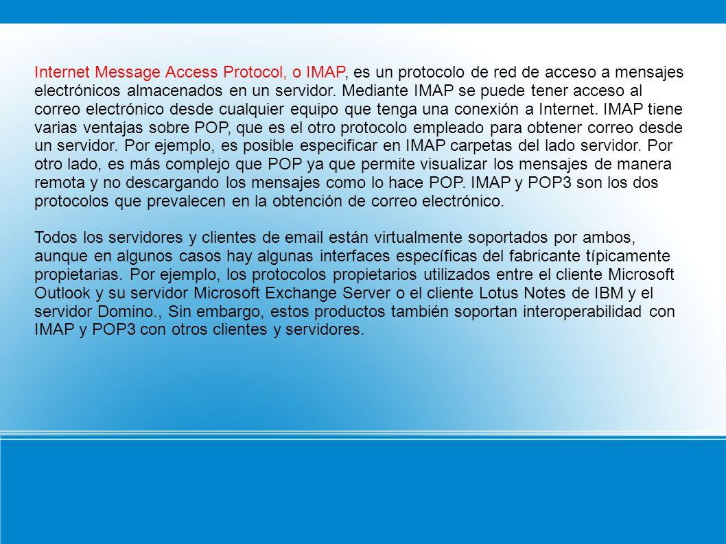 Internet Message Access Protocol, o IMAP, es un protocolo de red de acceso a mensajes electrónicos almacenados en un servidor. Mediante IMAP se puede tener acceso al correo electrónico desde cualquier equipo que tenga una conexión a Internet. IMAP tiene varias ventajas sobre POP, que es el otro protocolo empleado para obtener correo desde un servidor. Por ejemplo, es posible especificar en IMAP carpetas del lado servidor. Por otro lado, es más complejo que POP ya que permite visualizar los mensajes de manera remota y no descargando los mensajes como lo hace POP. IMAP y POP3 son los dos protocolos que prevalecen en la obtención de correo electrónico.