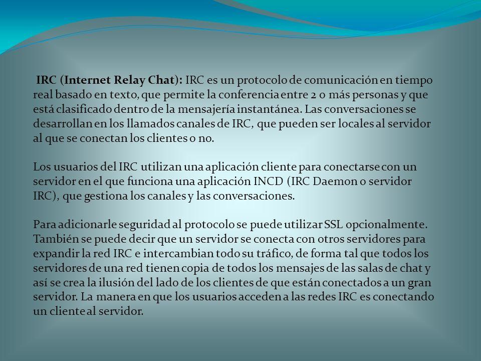 IRC (Internet Relay Chat): IRC es un protocolo de comunicación en tiempo real basado en texto, que permite la conferencia entre 2 o más personas y que está clasificado dentro de la mensajería instantánea. Las conversaciones se desarrollan en los llamados canales de IRC, que pueden ser locales al servidor al que se conectan los clientes o no.