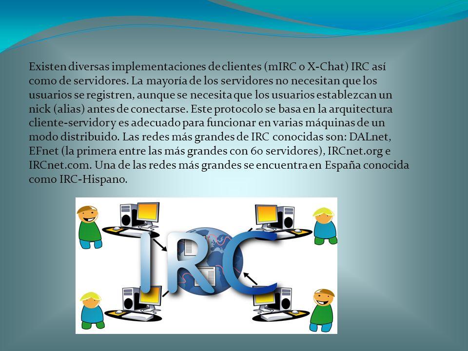 Existen diversas implementaciones de clientes (mIRC o X-Chat) IRC así como de servidores.