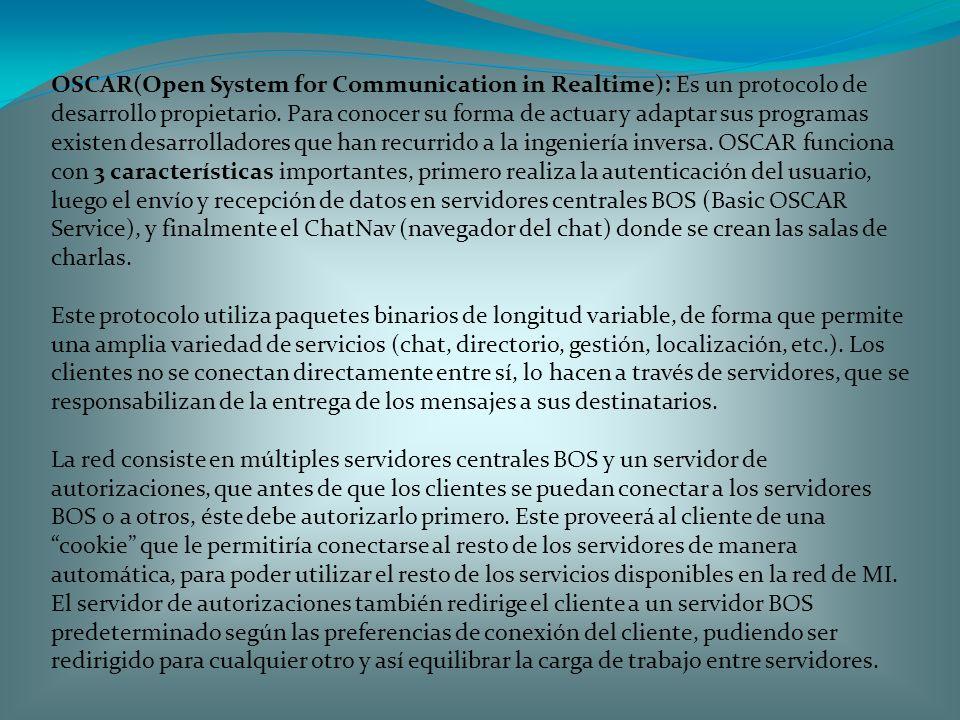 OSCAR(Open System for Communication in Realtime): Es un protocolo de desarrollo propietario. Para conocer su forma de actuar y adaptar sus programas existen desarrolladores que han recurrido a la ingeniería inversa. OSCAR funciona con 3 características importantes, primero realiza la autenticación del usuario, luego el envío y recepción de datos en servidores centrales BOS (Basic OSCAR Service), y finalmente el ChatNav (navegador del chat) donde se crean las salas de charlas.