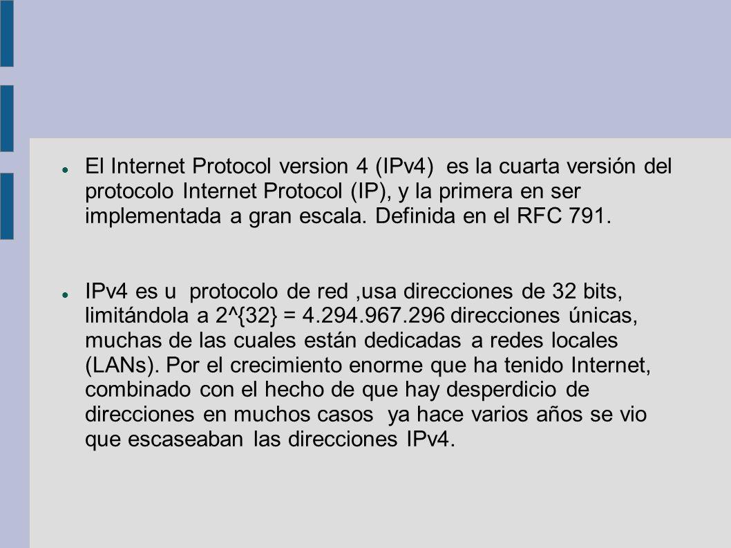 El Internet Protocol version 4 (IPv4) es la cuarta versión del protocolo Internet Protocol (IP), y la primera en ser implementada a gran escala. Definida en el RFC 791.