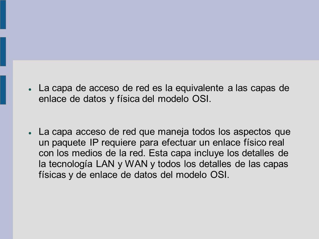 La capa de acceso de red es la equivalente a las capas de enlace de datos y física del modelo OSI.