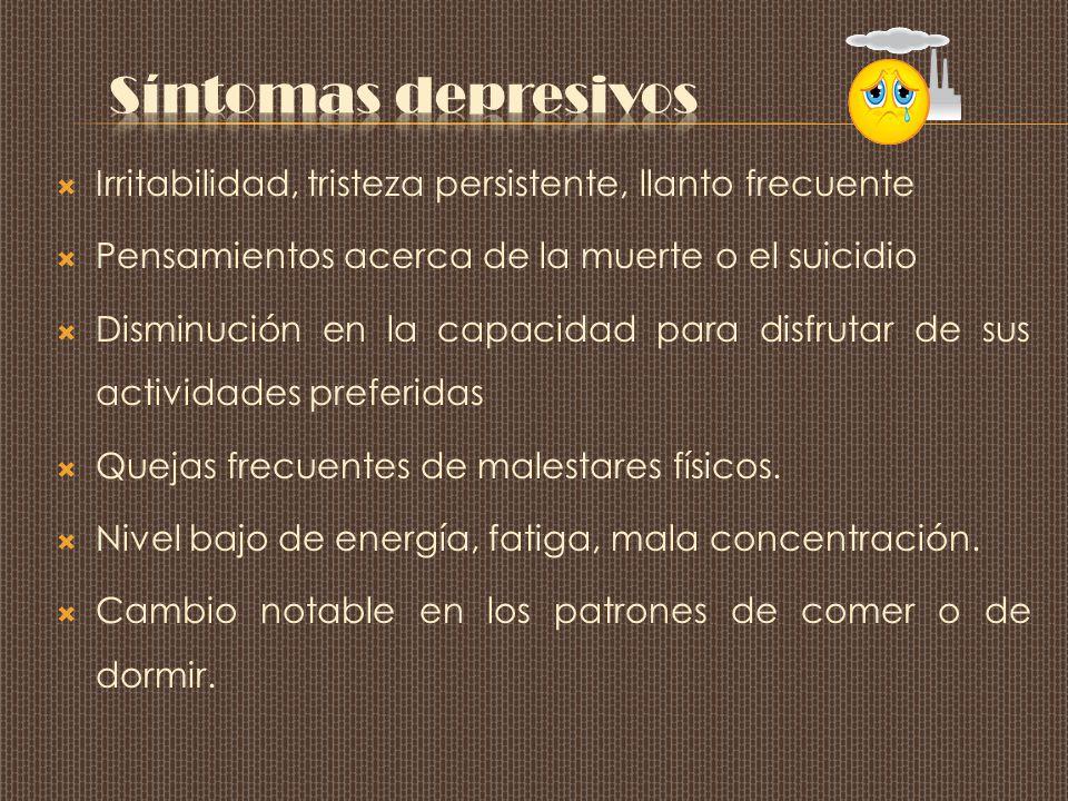 Síntomas depresivos Irritabilidad, tristeza persistente, llanto frecuente. Pensamientos acerca de la muerte o el suicidio.