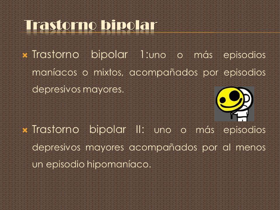 Trastorno bipolar Trastorno bipolar 1:uno o más episodios maníacos o mixtos, acompañados por episodios depresivos mayores.