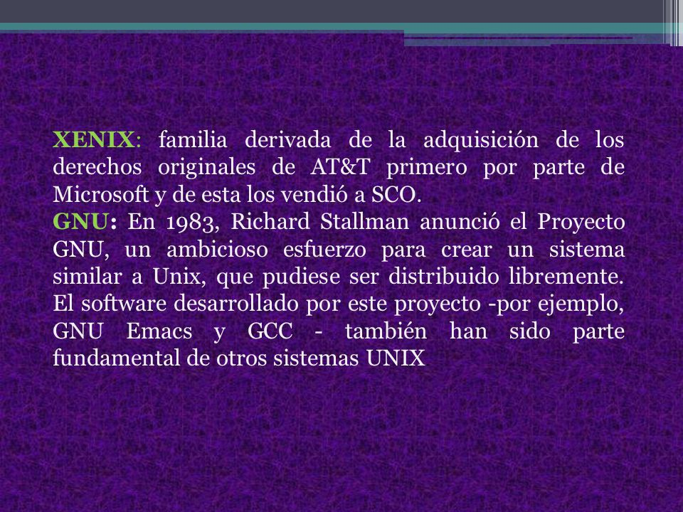 XENIX: familia derivada de la adquisición de los derechos originales de AT&T primero por parte de Microsoft y de esta los vendió a SCO.