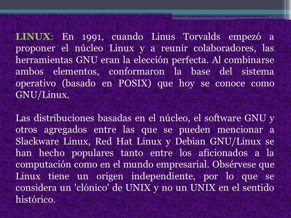 LINUX: En 1991, cuando Linus Torvalds empezó a proponer el núcleo Linux y a reunir colaboradores, las herramientas GNU eran la elección perfecta. Al combinarse ambos elementos, conformaron la base del sistema operativo (basado en POSIX) que hoy se conoce como GNU/Linux.