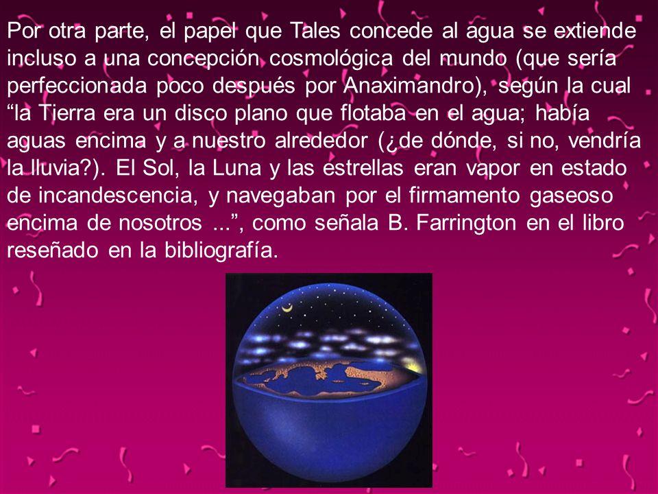 Por otra parte, el papel que Tales concede al agua se extiende incluso a una concepción cosmológica del mundo (que sería perfeccionada poco después por Anaximandro), según la cual la Tierra era un disco plano que flotaba en el agua; había aguas encima y a nuestro alrededor (¿de dónde, si no, vendría la lluvia ). El Sol, la Luna y las estrellas eran vapor en estado de incandescencia, y navegaban por el firmamento gaseoso encima de nosotros ... , como señala B. Farrington en el libro reseñado en la bibliografía.