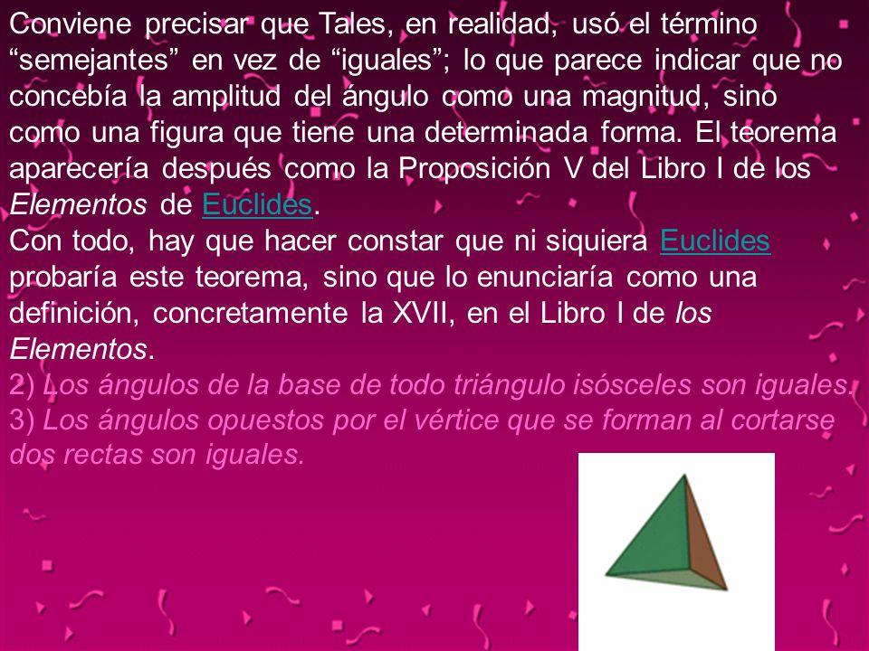 Conviene precisar que Tales, en realidad, usó el término semejantes en vez de iguales ; lo que parece indicar que no concebía la amplitud del ángulo como una magnitud, sino como una figura que tiene una determinada forma. El teorema aparecería después como la Proposición V del Libro I de los Elementos de Euclides. Con todo, hay que hacer constar que ni siquiera Euclides probaría este teorema, sino que lo enunciaría como una definición, concretamente la XVII, en el Libro I de los Elementos. 2) Los ángulos de la base de todo triángulo isósceles son iguales. 3) Los ángulos opuestos por el vértice que se forman al cortarse dos rectas son iguales.