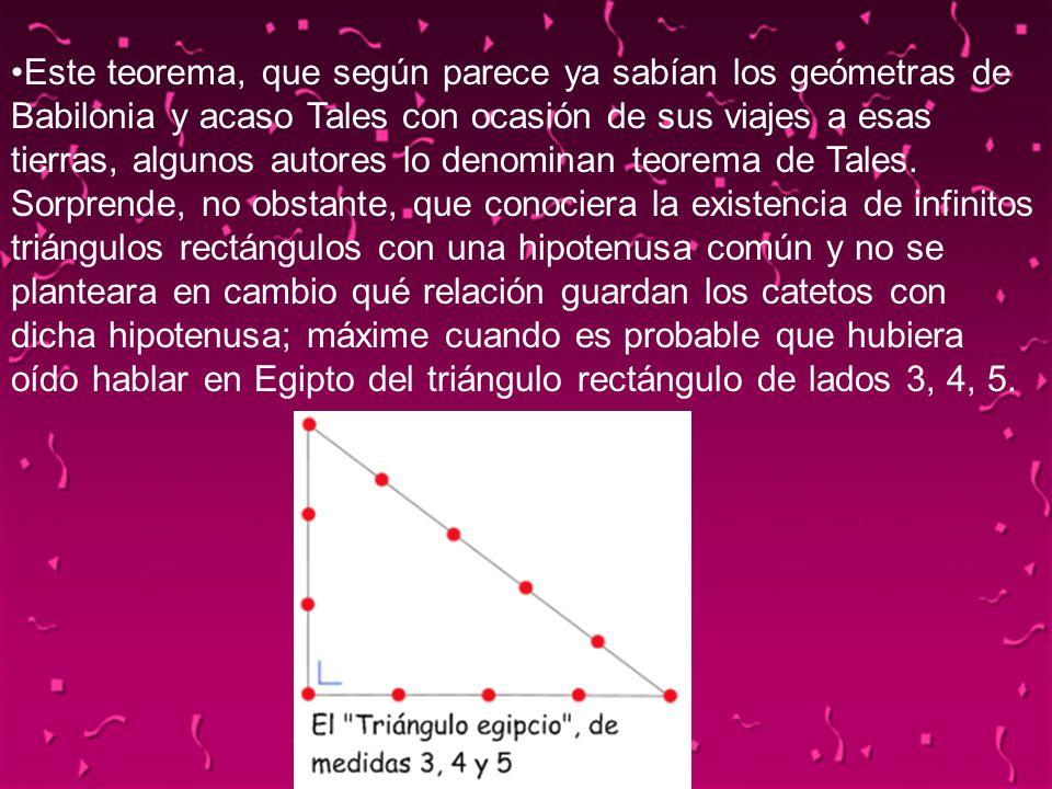 Este teorema, que según parece ya sabían los geómetras de Babilonia y acaso Tales con ocasión de sus viajes a esas tierras, algunos autores lo denominan teorema de Tales. Sorprende, no obstante, que conociera la existencia de infinitos triángulos rectángulos con una hipotenusa común y no se planteara en cambio qué relación guardan los catetos con dicha hipotenusa; máxime cuando es probable que hubiera oído hablar en Egipto del triángulo rectángulo de lados 3, 4, 5.