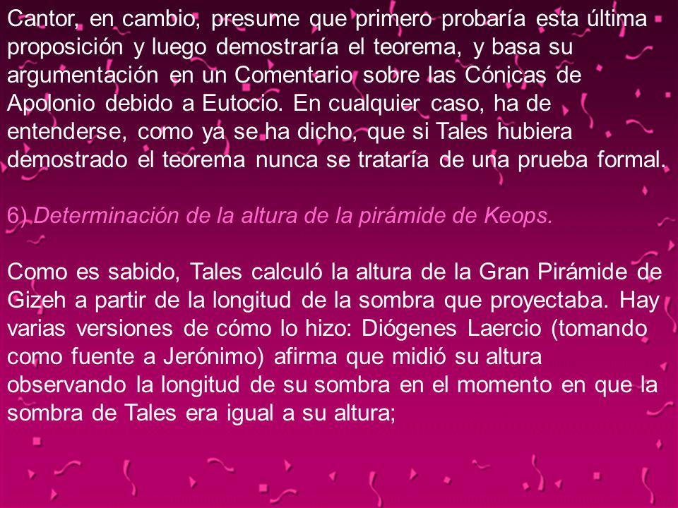 Cantor, en cambio, presume que primero probaría esta última proposición y luego demostraría el teorema, y basa su argumentación en un Comentario sobre las Cónicas de Apolonio debido a Eutocio. En cualquier caso, ha de entenderse, como ya se ha dicho, que si Tales hubiera demostrado el teorema nunca se trataría de una prueba formal. 6) Determinación de la altura de la pirámide de Keops. Como es sabido, Tales calculó la altura de la Gran Pirámide de Gizeh a partir de la longitud de la sombra que proyectaba. Hay varias versiones de cómo lo hizo: Diógenes Laercio (tomando como fuente a Jerónimo) afirma que midió su altura observando la longitud de su sombra en el momento en que la sombra de Tales era igual a su altura;