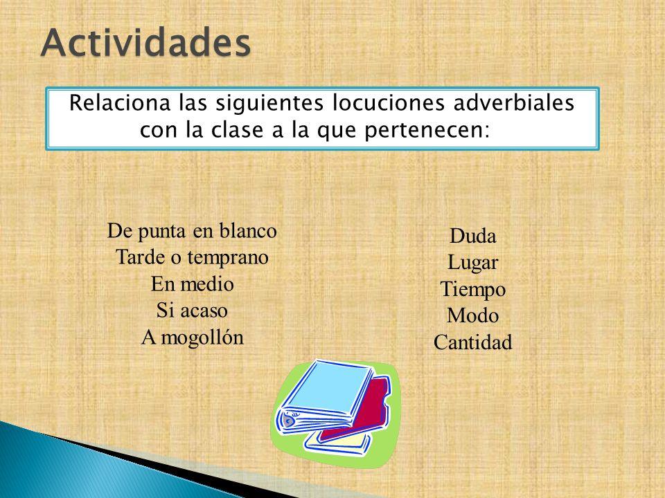 Actividades Relaciona las siguientes locuciones adverbiales con la clase a la que pertenecen: De punta en blanco.