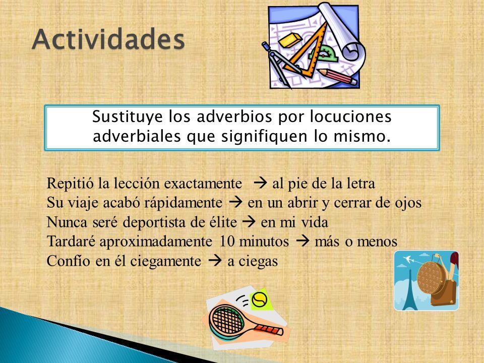 Actividades Sustituye los adverbios por locuciones adverbiales que signifiquen lo mismo.