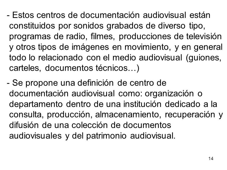- Estos centros de documentación audiovisual están constituidos por sonidos grabados de diverso tipo, programas de radio, filmes, producciones de televisión y otros tipos de imágenes en movimiento, y en general todo lo relacionado con el medio audiovisual (guiones, carteles, documentos técnicos…)