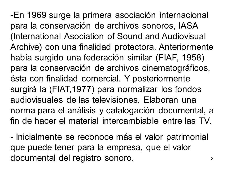En 1969 surge la primera asociación internacional para la conservación de archivos sonoros, IASA (International Asociation of Sound and Audiovisual Archive) con una finalidad protectora. Anteriormente había surgido una federación similar (FIAF, 1958) para la conservación de archivos cinematográficos, ésta con finalidad comercial. Y posteriormente surgirá la (FIAT,1977) para normalizar los fondos audiovisuales de las televisiones. Elaboran una norma para el análisis y catalogación documental, a fin de hacer el material intercambiable entre las TV.
