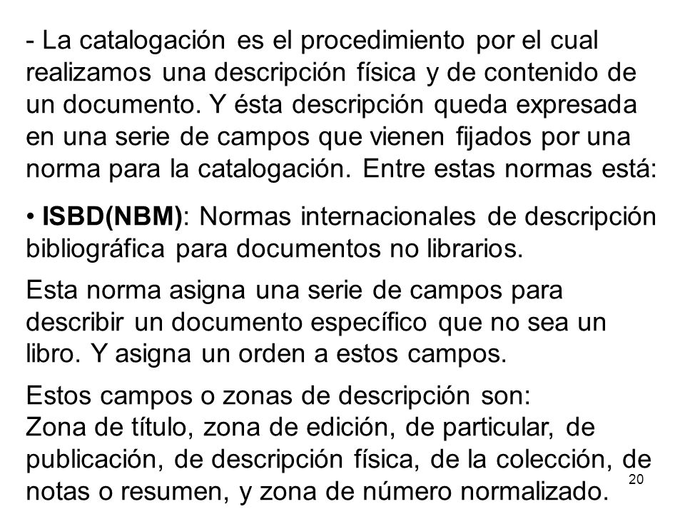 La catalogación es el procedimiento por el cual realizamos una descripción física y de contenido de un documento. Y ésta descripción queda expresada en una serie de campos que vienen fijados por una norma para la catalogación. Entre estas normas está: