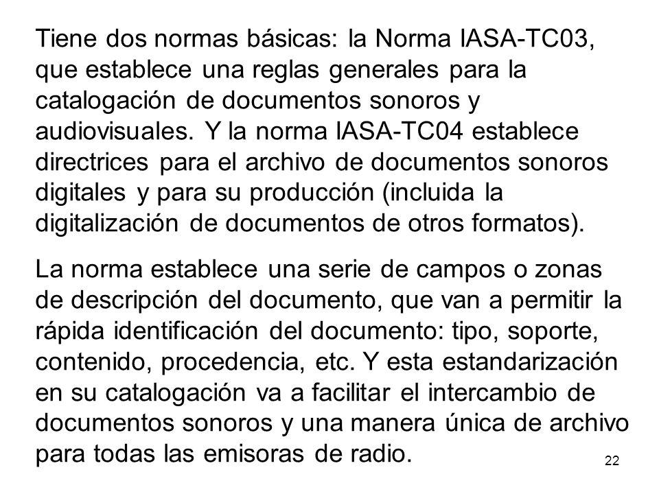 Tiene dos normas básicas: la Norma IASA-TC03, que establece una reglas generales para la catalogación de documentos sonoros y audiovisuales. Y la norma IASA-TC04 establece directrices para el archivo de documentos sonoros digitales y para su producción (incluida la digitalización de documentos de otros formatos).
