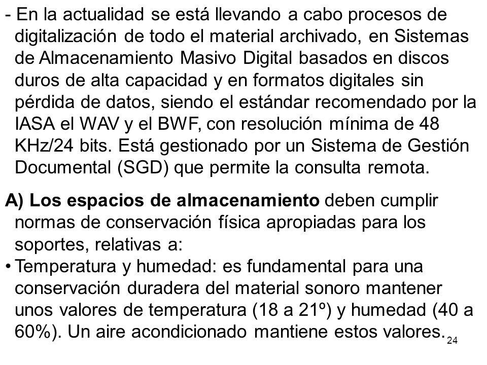 - En la actualidad se está llevando a cabo procesos de digitalización de todo el material archivado, en Sistemas de Almacenamiento Masivo Digital basados en discos duros de alta capacidad y en formatos digitales sin pérdida de datos, siendo el estándar recomendado por la IASA el WAV y el BWF, con resolución mínima de 48 KHz/24 bits. Está gestionado por un Sistema de Gestión Documental (SGD) que permite la consulta remota.