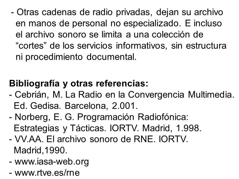- Otras cadenas de radio privadas, dejan su archivo en manos de personal no especializado. E incluso el archivo sonoro se limita a una colección de cortes de los servicios informativos, sin estructura ni procedimiento documental.
