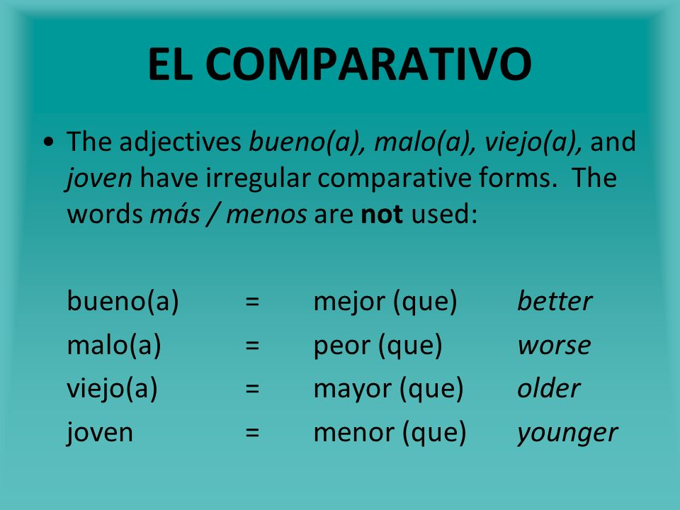 EL COMPARATIVO The adjectives bueno(a), malo(a), viejo(a), and joven have irregular comparative forms. The words más / menos are not used: