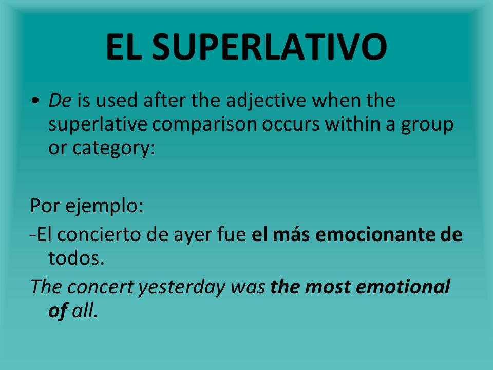 EL SUPERLATIVO De is used after the adjective when the superlative comparison occurs within a group or category: