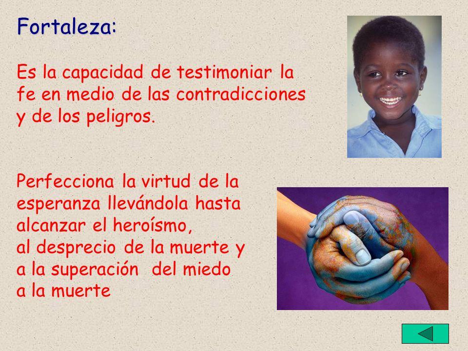Fortaleza: Es la capacidad de testimoniar la fe en medio de las contradicciones y de los peligros.