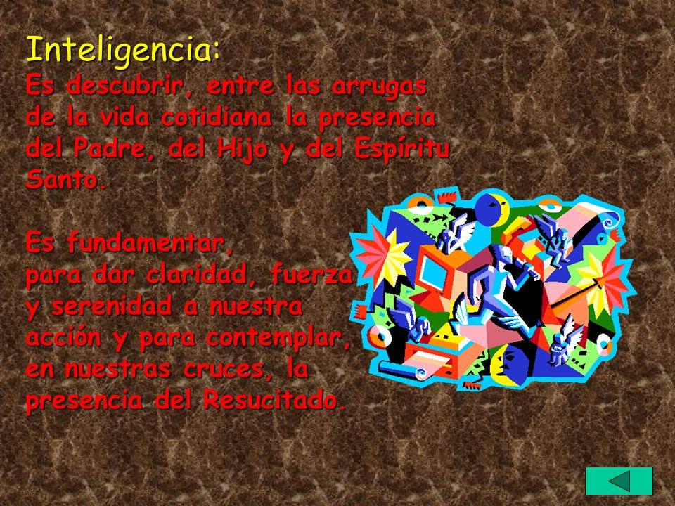 Inteligencia: Es descubrir, entre las arrugas de la vida cotidiana la presencia del Padre, del Hijo y del Espíritu Santo.
