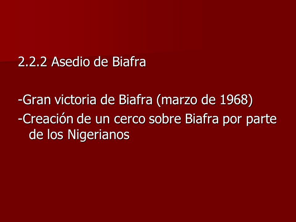 2.2.2 Asedio de Biafra -Gran victoria de Biafra (marzo de 1968) -Creación de un cerco sobre Biafra por parte de los Nigerianos