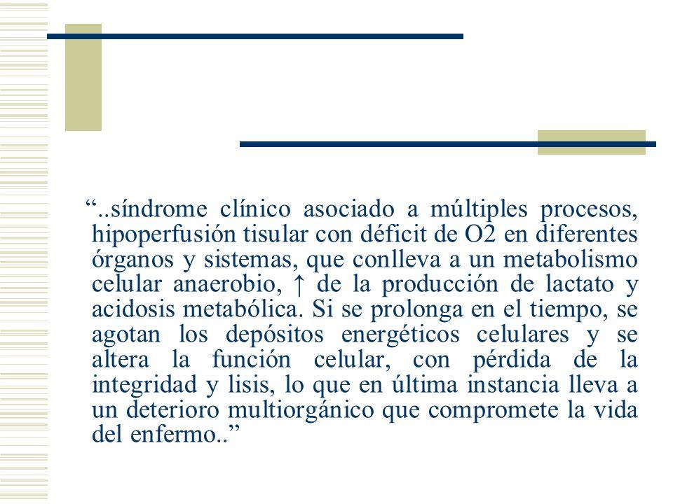 ..síndrome clínico asociado a múltiples procesos, hipoperfusión tisular con déficit de O2 en diferentes órganos y sistemas, que conlleva a un metabolismo celular anaerobio, ↑ de la producción de lactato y acidosis metabólica.