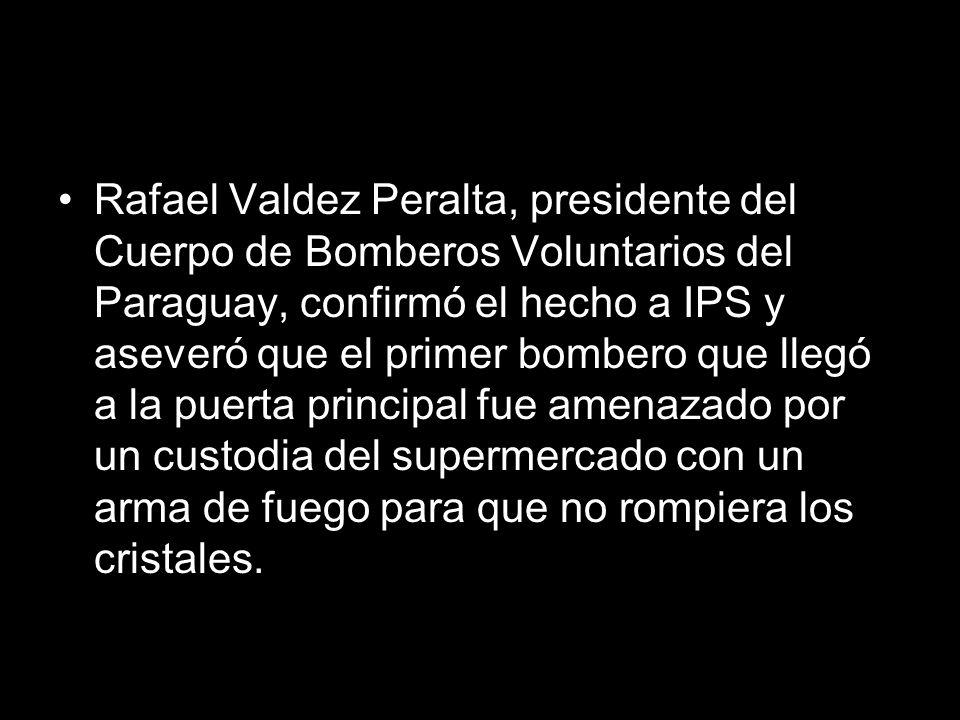 Rafael Valdez Peralta, presidente del Cuerpo de Bomberos Voluntarios del Paraguay, confirmó el hecho a IPS y aseveró que el primer bombero que llegó a la puerta principal fue amenazado por un custodia del supermercado con un arma de fuego para que no rompiera los cristales.