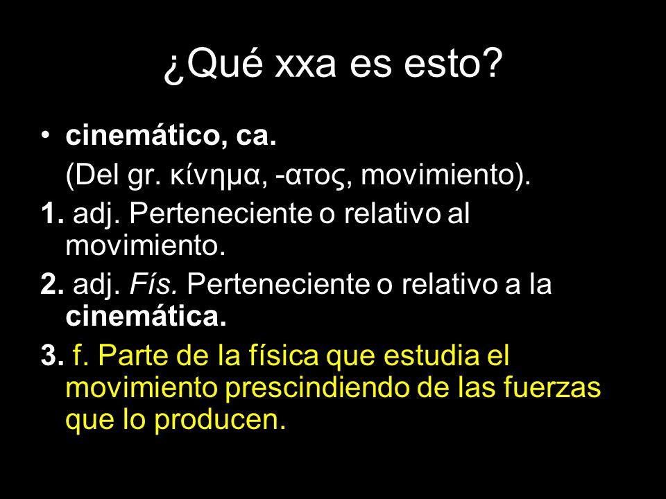 ¿Qué xxa es esto cinemático, ca. (Del gr. κίνημα, -ατος, movimiento).