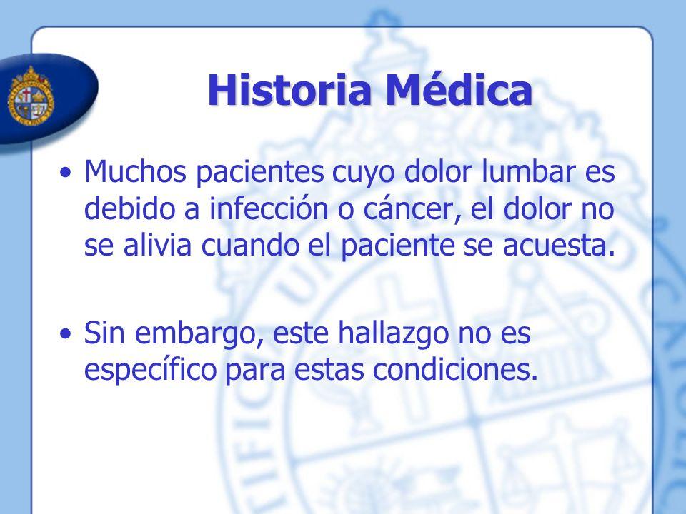 Historia Médica Muchos pacientes cuyo dolor lumbar es debido a infección o cáncer, el dolor no se alivia cuando el paciente se acuesta.