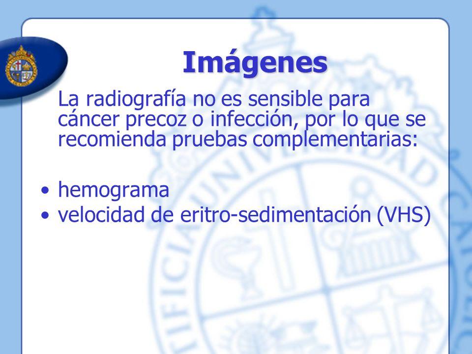 Imágenes La radiografía no es sensible para cáncer precoz o infección, por lo que se recomienda pruebas complementarias: