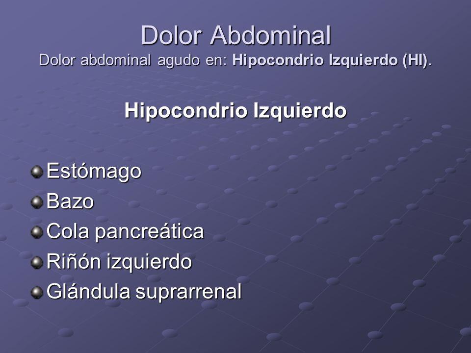Dolor Abdominal Dolor abdominal agudo en: Hipocondrio Izquierdo (HI).