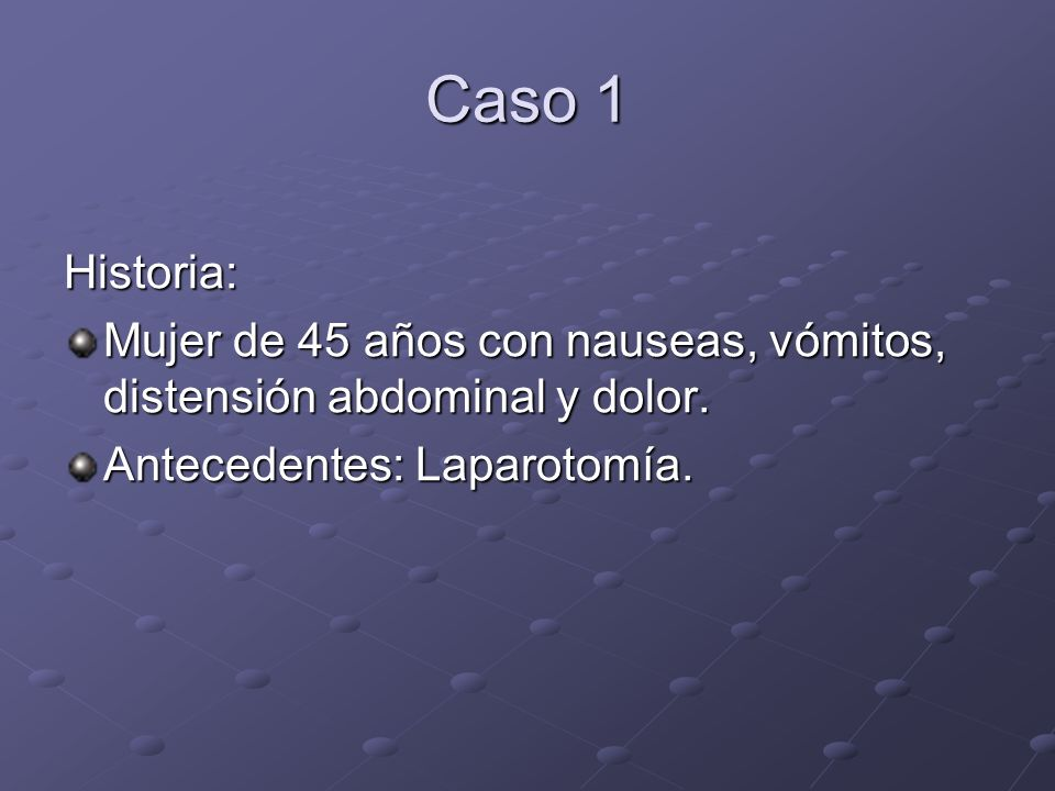 Caso 1 Historia: Mujer de 45 años con nauseas, vómitos, distensión abdominal y dolor.