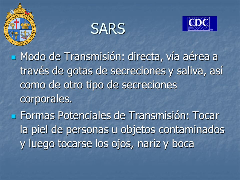 SARS Modo de Transmisión: directa, vía aérea a través de gotas de secreciones y saliva, así como de otro tipo de secreciones corporales.