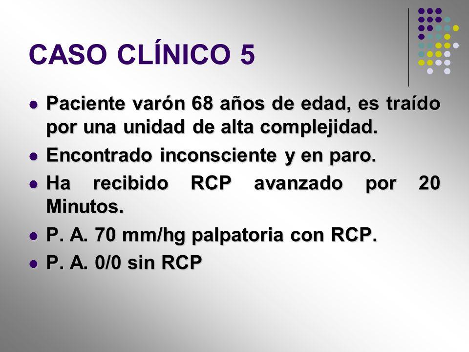 CASO CLÍNICO 5 Paciente varón 68 años de edad, es traído por una unidad de alta complejidad. Encontrado inconsciente y en paro.