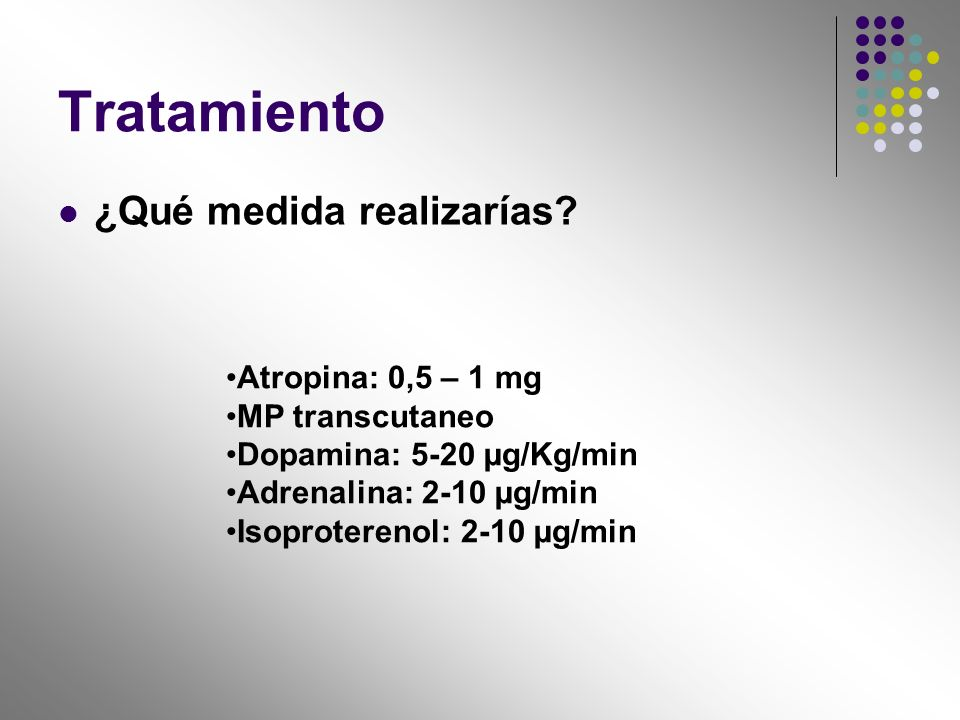 Tratamiento ¿Qué medida realizarías Atropina: 0,5 – 1 mg