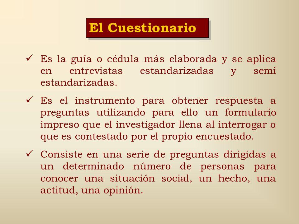 El Cuestionario Es la guía o cédula más elaborada y se aplica en entrevistas estandarizadas y semi estandarizadas.