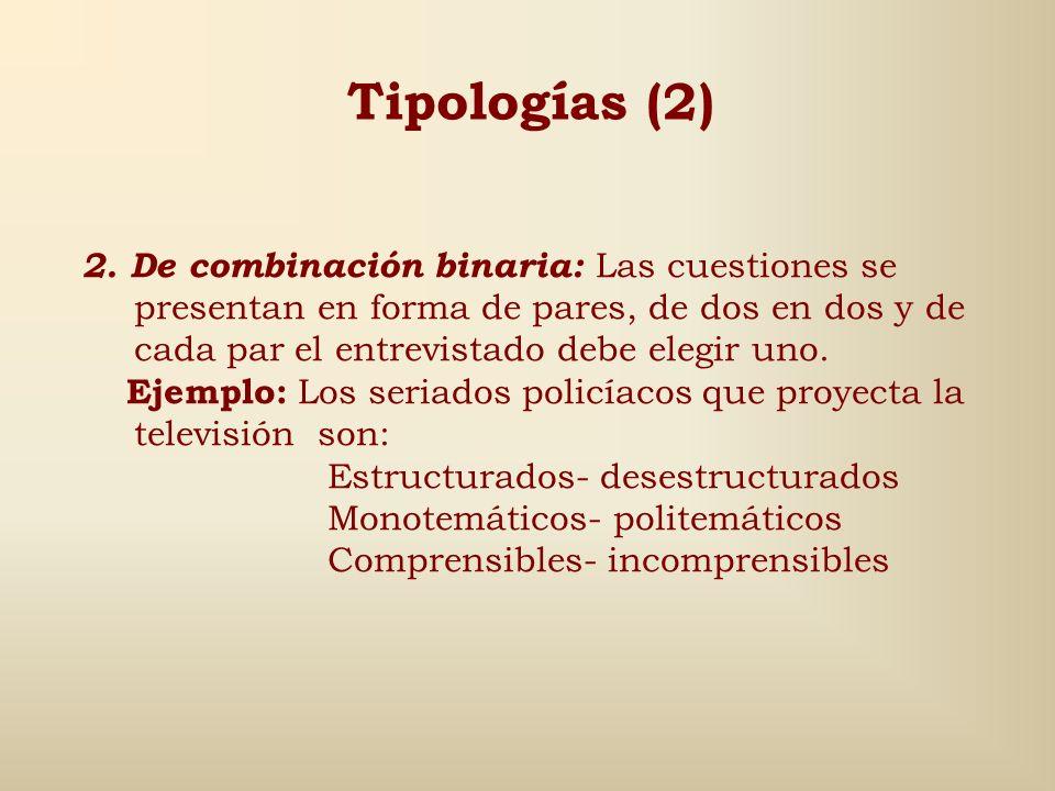 Tipologías (2) 2. De combinación binaria: Las cuestiones se presentan en forma de pares, de dos en dos y de cada par el entrevistado debe elegir uno.