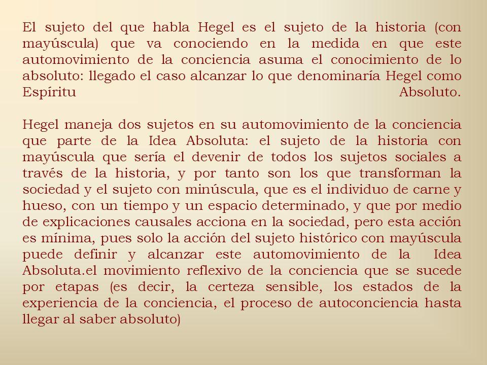 El sujeto del que habla Hegel es el sujeto de la historia (con mayúscula) que va conociendo en la medida en que este automovimiento de la conciencia asuma el conocimiento de lo absoluto: llegado el caso alcanzar lo que denominaría Hegel como Espíritu Absoluto.
