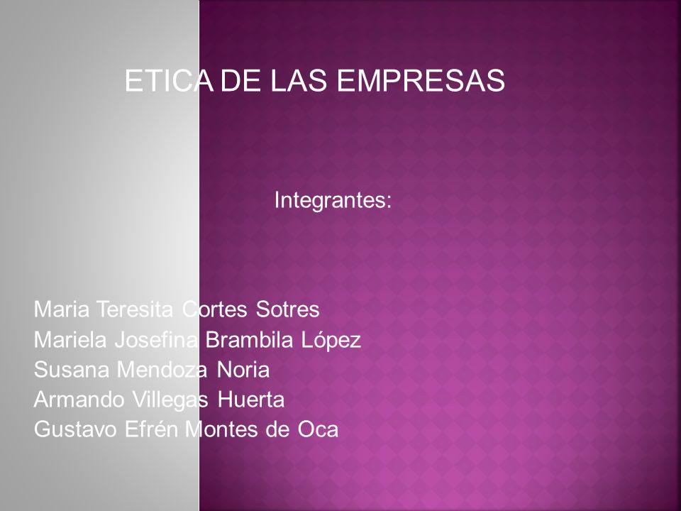 ETICA DE LAS EMPRESAS Integrantes: Maria Teresita Cortes Sotres