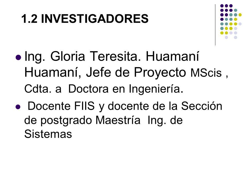 1.2 INVESTIGADORES Ing. Gloria Teresita. Huamaní Huamaní, Jefe de Proyecto MScis , Cdta. a Doctora en Ingeniería.