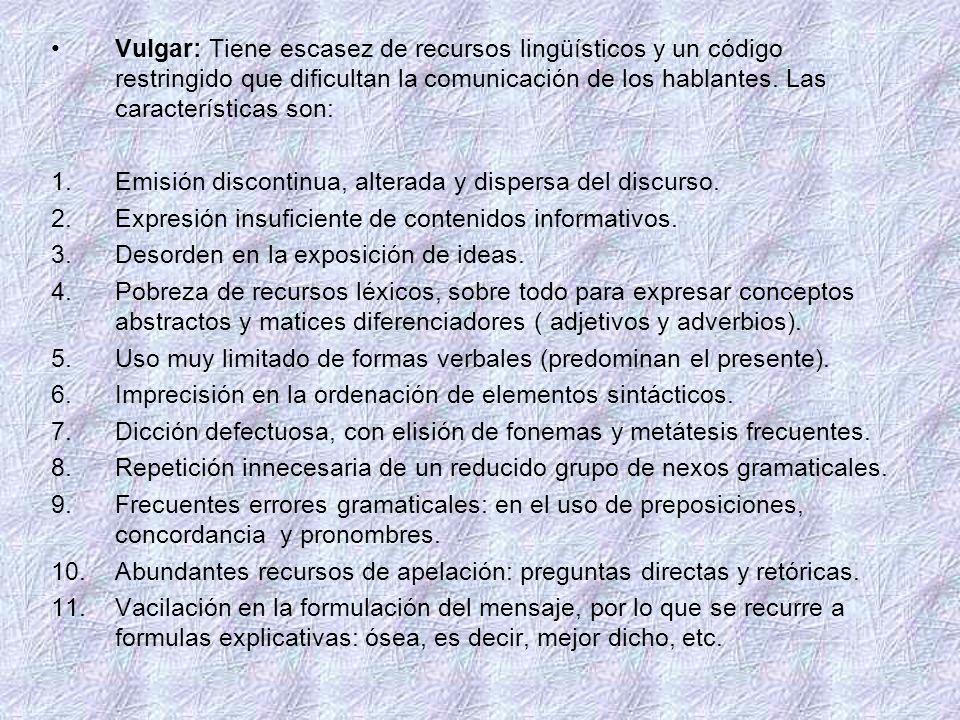 Vulgar: Tiene escasez de recursos lingüísticos y un código restringido que dificultan la comunicación de los hablantes. Las características son: